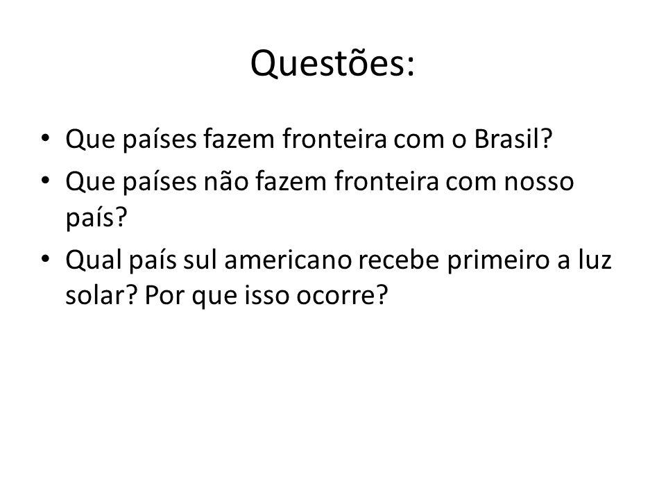 Questões: Que países fazem fronteira com o Brasil? Que países não fazem fronteira com nosso país? Qual país sul americano recebe primeiro a luz solar?