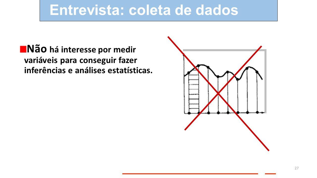 Não há interesse por medir variáveis para conseguir fazer inferências e análises estatísticas. Entrevista: coleta de dados 27