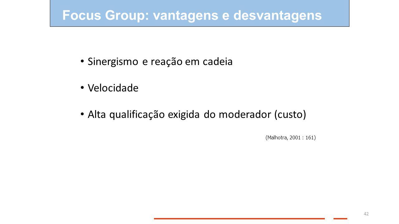 42 Sinergismo e reação em cadeia Velocidade Alta qualificação exigida do moderador (custo) (Malhotra, 2001 : 161) Focus Group: vantagens e desvantagen