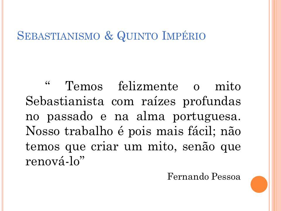 S EBASTIANISMO & Q UINTO I MPÉRIO Temos felizmente o mito Sebastianista com raízes profundas no passado e na alma portuguesa. Nosso trabalho é pois ma