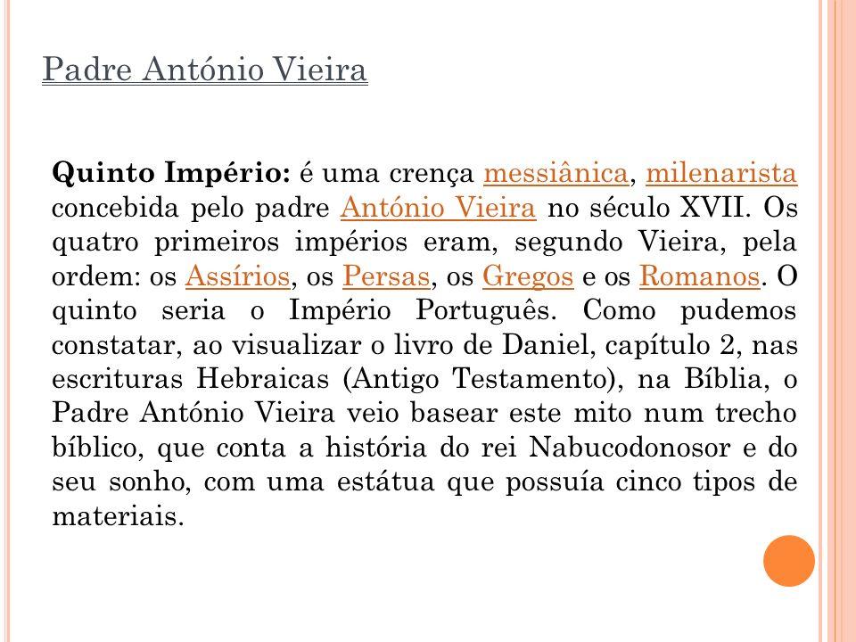 Padre António Vieira Quinto Império: é uma crença messiânica, milenarista concebida pelo padre António Vieira no século XVII. Os quatro primeiros impé