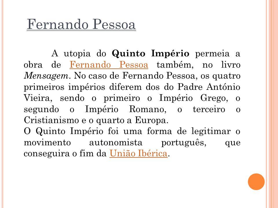 Fernando Pessoa A utopia do Quinto Império permeia a obra de Fernando Pessoa também, no livro Mensagem. No caso de Fernando Pessoa, os quatro primeiro