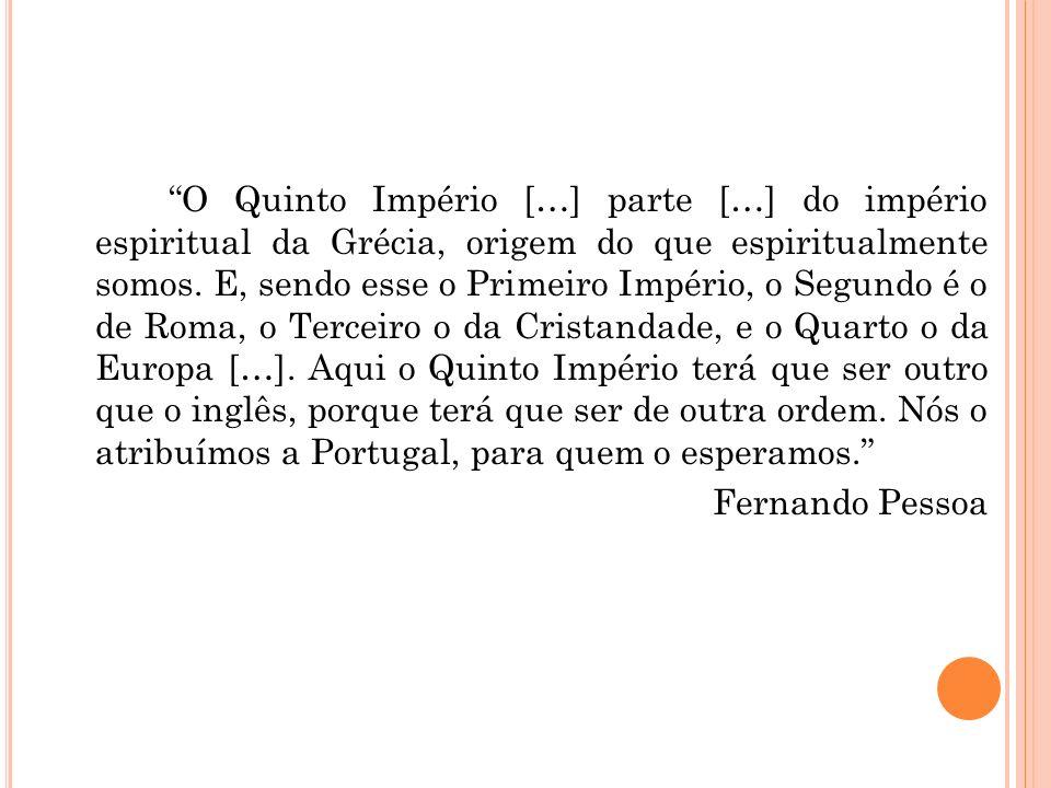 O Quinto Império […] parte […] do império espiritual da Grécia, origem do que espiritualmente somos. E, sendo esse o Primeiro Império, o Segundo é o d