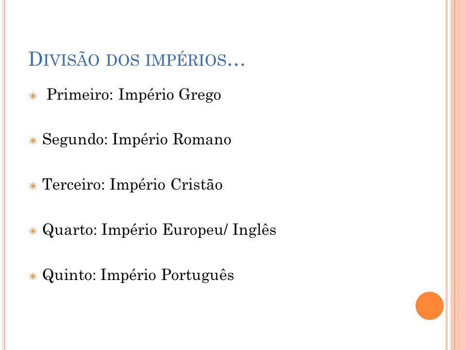 D IVISÃO DOS IMPÉRIOS … Primeiro: Império Grego Segundo: Império Romano Terceiro: Império Cristão Quarto: Império Europeu/ Inglês Quinto: Império Port
