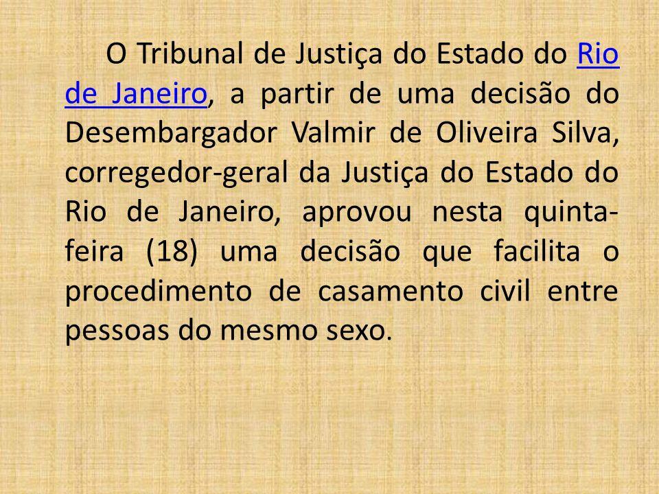 O Tribunal de Justiça do Estado do Rio de Janeiro, a partir de uma decisão do Desembargador Valmir de Oliveira Silva, corregedor-geral da Justiça do Estado do Rio de Janeiro, aprovou nesta quinta- feira (18) uma decisão que facilita o procedimento de casamento civil entre pessoas do mesmo sexo.Rio de Janeiro