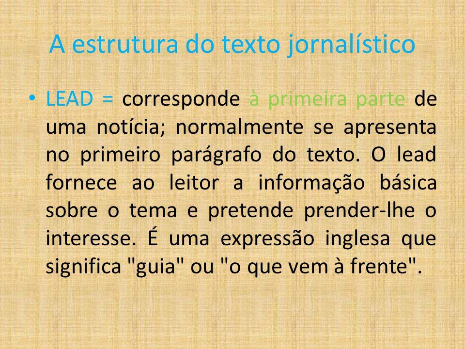 A estrutura do texto jornalístico LEAD = corresponde à primeira parte de uma notícia; normalmente se apresenta no primeiro parágrafo do texto.