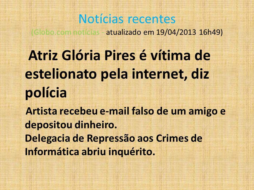 Notícias recentes (Globo.com notícias - atualizado em 19/04/2013 16h49) Atriz Glória Pires é vítima de estelionato pela internet, diz polícia Artista recebeu e-mail falso de um amigo e depositou dinheiro.