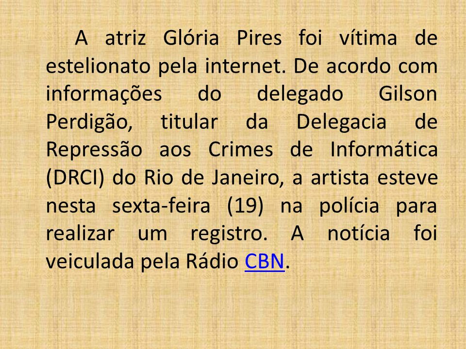 A atriz Glória Pires foi vítima de estelionato pela internet. De acordo com informações do delegado Gilson Perdigão, titular da Delegacia de Repressão