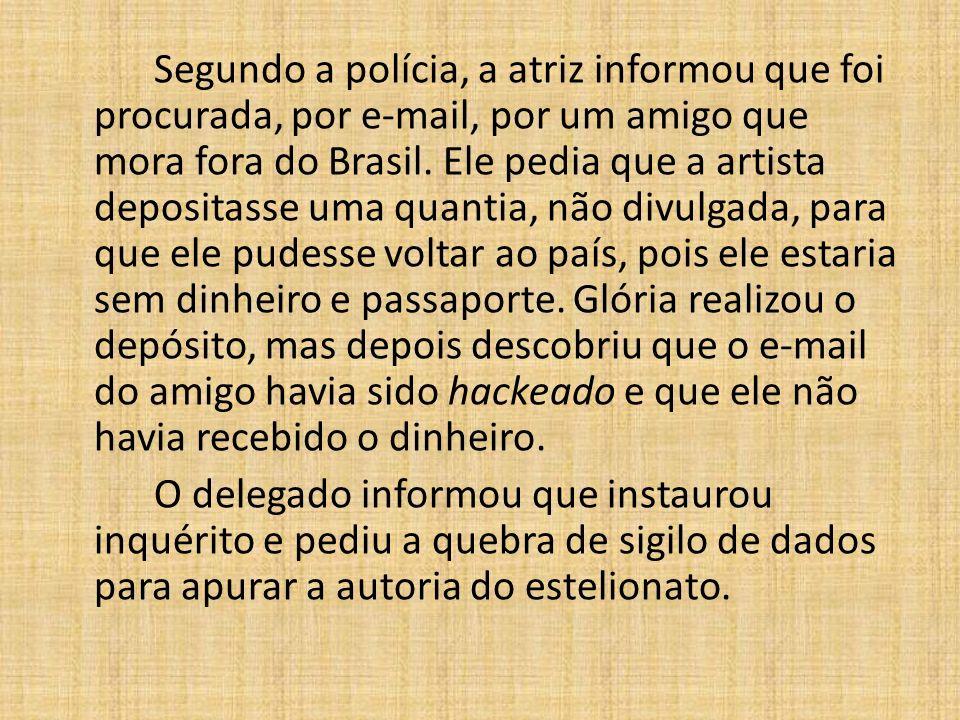 Segundo a polícia, a atriz informou que foi procurada, por e-mail, por um amigo que mora fora do Brasil. Ele pedia que a artista depositasse uma quant