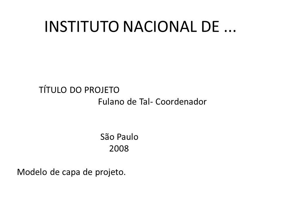INSTITUTO NACIONAL DE... TÍTULO DO PROJETO Fulano de Tal- Coordenador São Paulo 2008 Modelo de capa de projeto.