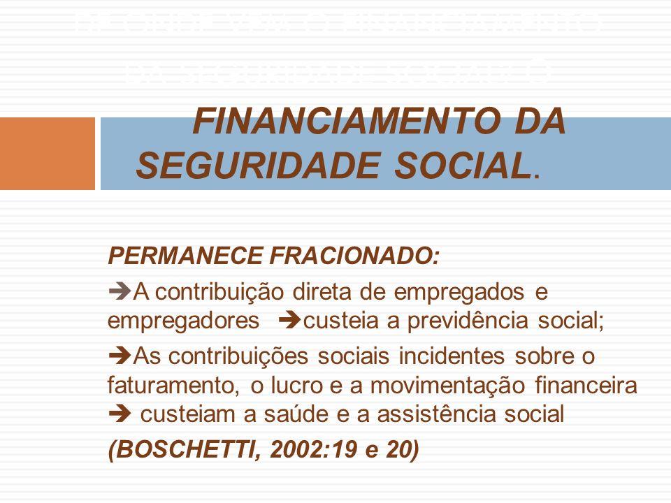 PERMANECE FRACIONADO: A contribuição direta de empregados e empregadores custeia a previdência social; As contribuições sociais incidentes sobre o faturamento, o lucro e a movimentação financeira custeiam a saúde e a assistência social (BOSCHETTI, 2002:19 e 20) DE ONDE VEM O FINANCIAMENTO DA SEGURIDADE SOCIAL.
