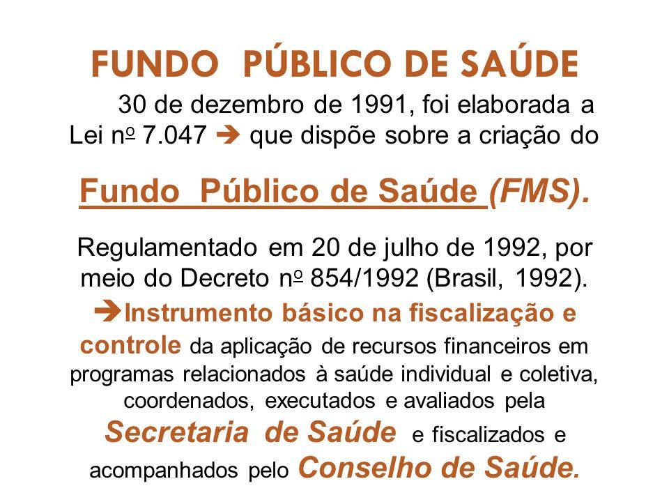 FUNDO PÚBLICO DE SAÚDE 30 de dezembro de 1991, foi elaborada a Lei n o 7.047 que dispõe sobre a criação do Fundo Público de Saúde (FMS).
