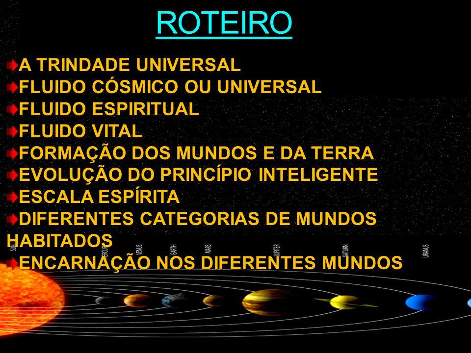 ROTEIRO A TRINDADE UNIVERSAL FLUIDO CÓSMICO OU UNIVERSAL FLUIDO ESPIRITUAL FLUIDO VITAL FORMAÇÃO DOS MUNDOS E DA TERRA EVOLUÇÃO DO PRINCÍPIO INTELIGENTE ESCALA ESPÍRITA DIFERENTES CATEGORIAS DE MUNDOS HABITADOS ENCARNAÇÃO NOS DIFERENTES MUNDOS