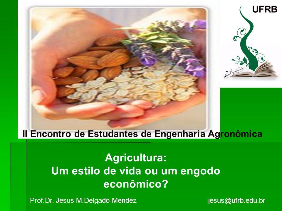 II Encontro de Estudantes de Engenharia Agronômica Agricultura: Um estilo de vida ou um engodo econômico? Prof.Dr. Jesus M.Delgado-Mendez jesus@ufrb.e