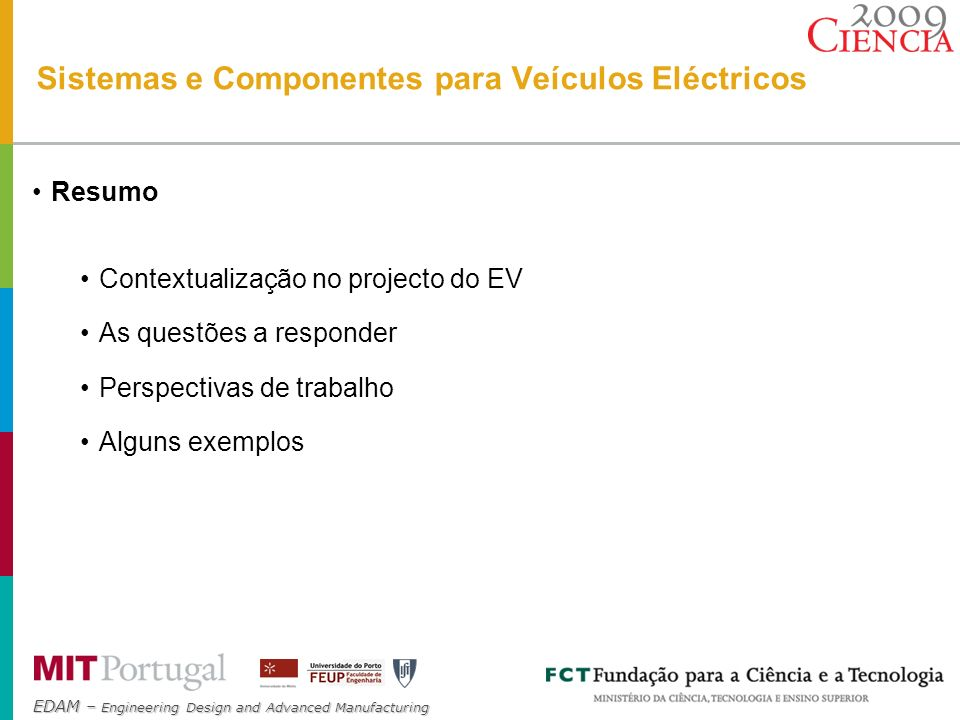 EDAM – Engineering Design and Advanced Manufacturing implementation & testing (lab.+prototype) modelling batteries ICE ultracapacitor s electronics motors hybridisation body & parts design concepts life cycle analysis motor-in-wheel powertrain sustainable components electric grid connection MOBI Sistemas e Componentes para Veículos Eléctricos