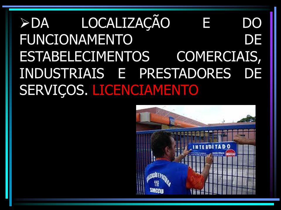 DA LOCALIZAÇÃO E DO FUNCIONAMENTO DE ESTABELECIMENTOS COMERCIAIS, INDUSTRIAIS E PRESTADORES DE SERVIÇOS. LICENCIAMENTO