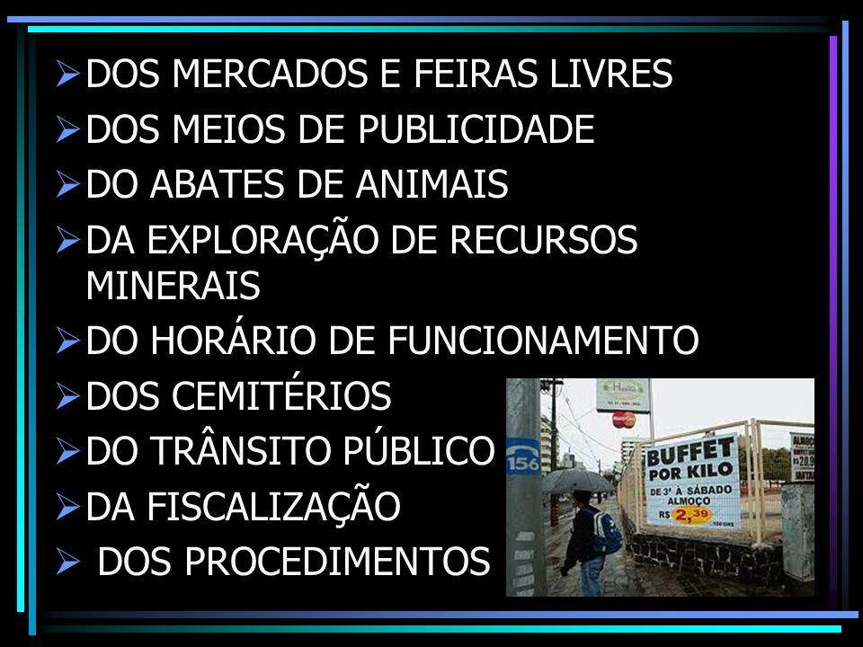 DOS MERCADOS E FEIRAS LIVRES DOS MEIOS DE PUBLICIDADE DO ABATES DE ANIMAIS DA EXPLORAÇÃO DE RECURSOS MINERAIS DO HORÁRIO DE FUNCIONAMENTO DOS CEMITÉRIOS DO TRÂNSITO PÚBLICO DA FISCALIZAÇÃO DOS PROCEDIMENTOS