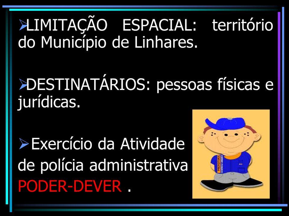 LIMITAÇÃO ESPACIAL: território do Município de Linhares. DESTINATÁRIOS: pessoas físicas e jurídicas. Exercício da Atividade de polícia administrativa