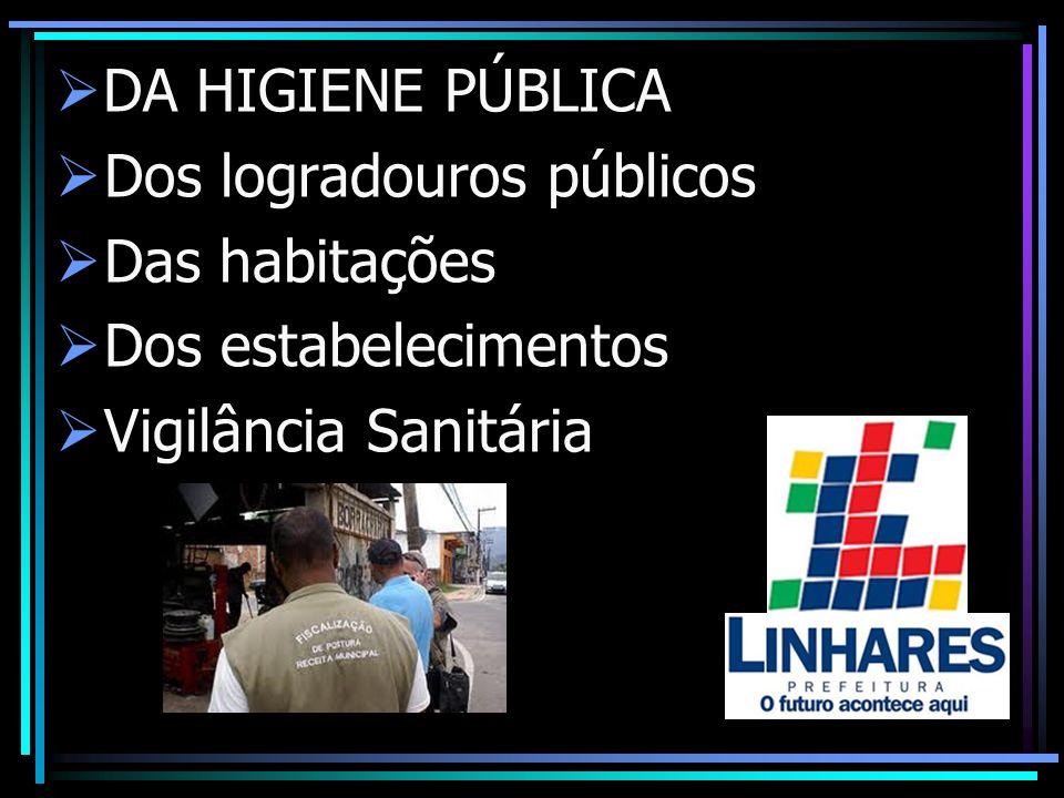 DA HIGIENE PÚBLICA Dos logradouros públicos Das habitações Dos estabelecimentos Vigilância Sanitária
