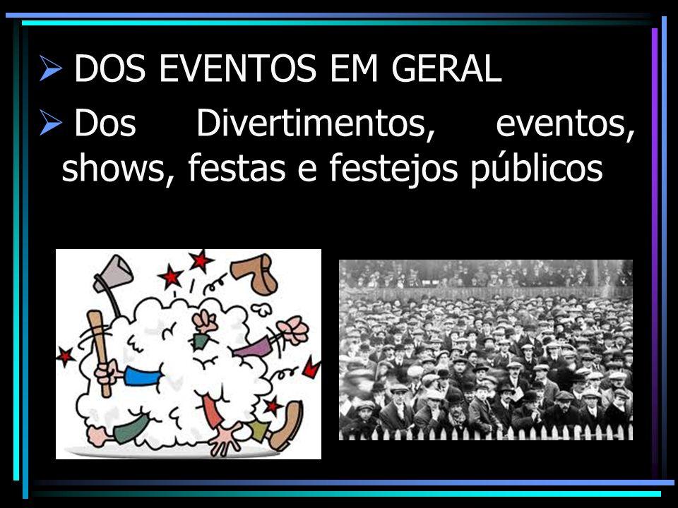 DOS EVENTOS EM GERAL Dos Divertimentos, eventos, shows, festas e festejos públicos