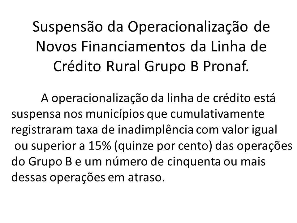 Suspensão da Operacionalização de Novos Financiamentos da Linha de Crédito Rural Grupo B Pronaf. A operacionalização da linha de crédito está suspensa