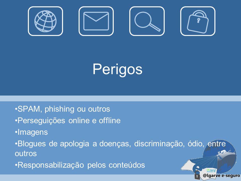 Perigos SPAM, phishing ou outros Perseguições online e offline Imagens Blogues de apologia a doenças, discriminação, ódio, entre outros Responsabilização pelos conteúdos