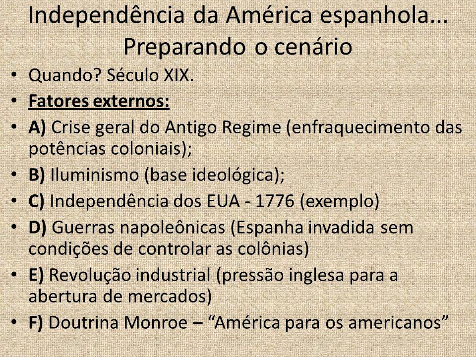 Independência da América espanhola... Preparando o cenário Quando? Século XIX. Fatores externos: A) Crise geral do Antigo Regime (enfraquecimento das