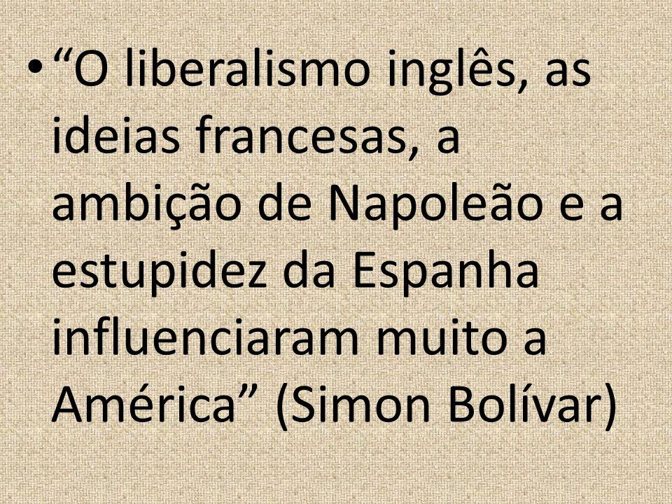 O liberalismo inglês, as ideias francesas, a ambição de Napoleão e a estupidez da Espanha influenciaram muito a América (Simon Bolívar)