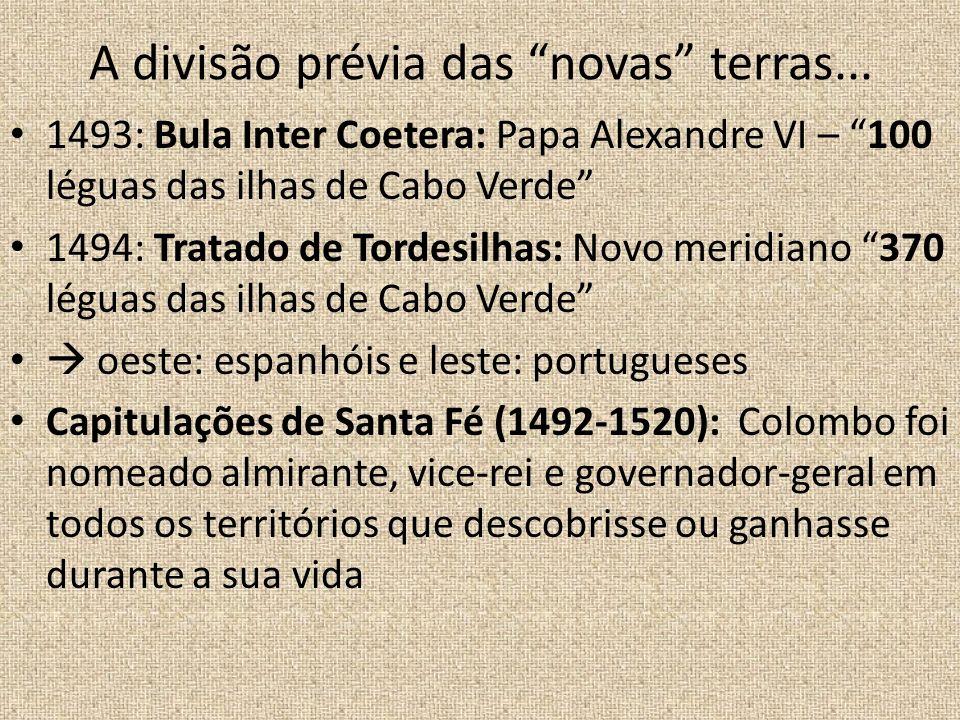 A divisão prévia das novas terras... 1493: Bula Inter Coetera: Papa Alexandre VI – 100 léguas das ilhas de Cabo Verde 1494: Tratado de Tordesilhas: No