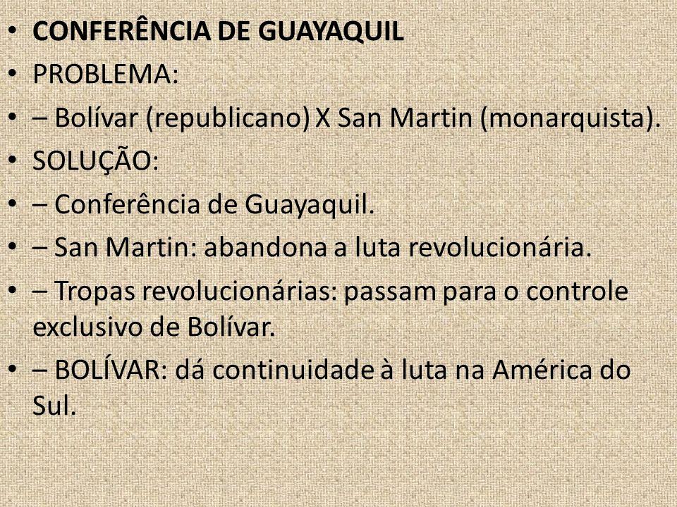 CONFERÊNCIA DE GUAYAQUIL PROBLEMA: – Bolívar (republicano) X San Martin (monarquista). SOLUÇÃO: – Conferência de Guayaquil. – San Martin: abandona a l
