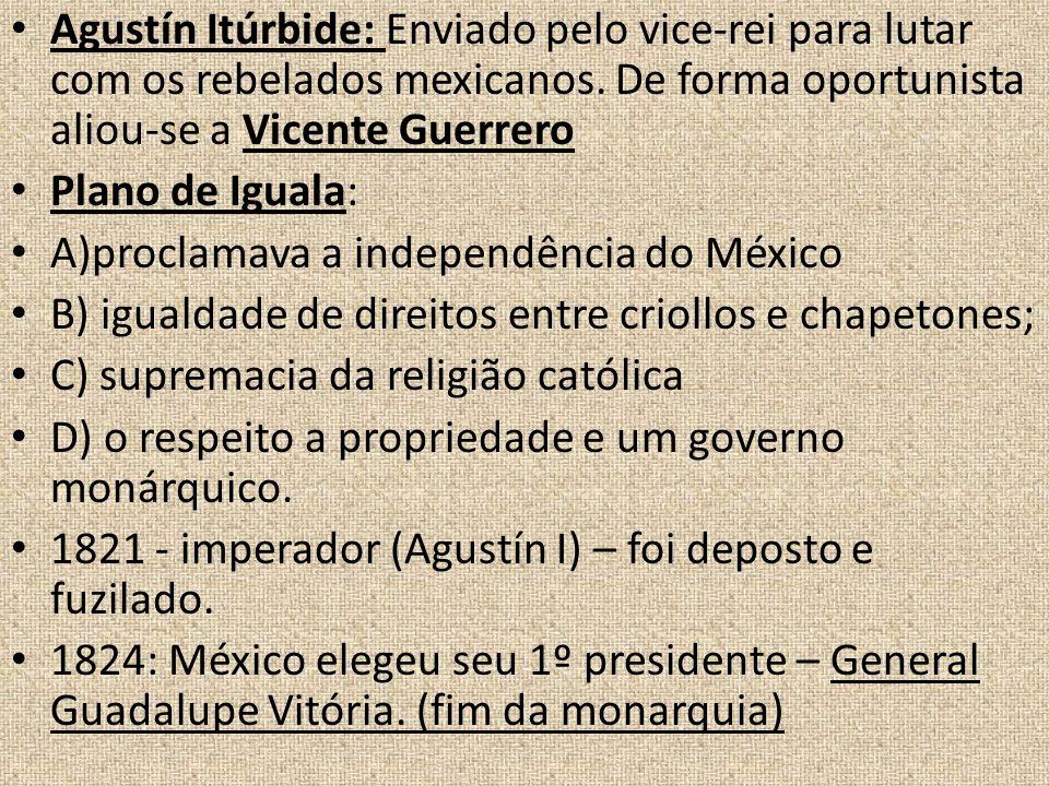 Agustín Itúrbide: Enviado pelo vice-rei para lutar com os rebelados mexicanos. De forma oportunista aliou-se a Vicente Guerrero Plano de Iguala: A)pro
