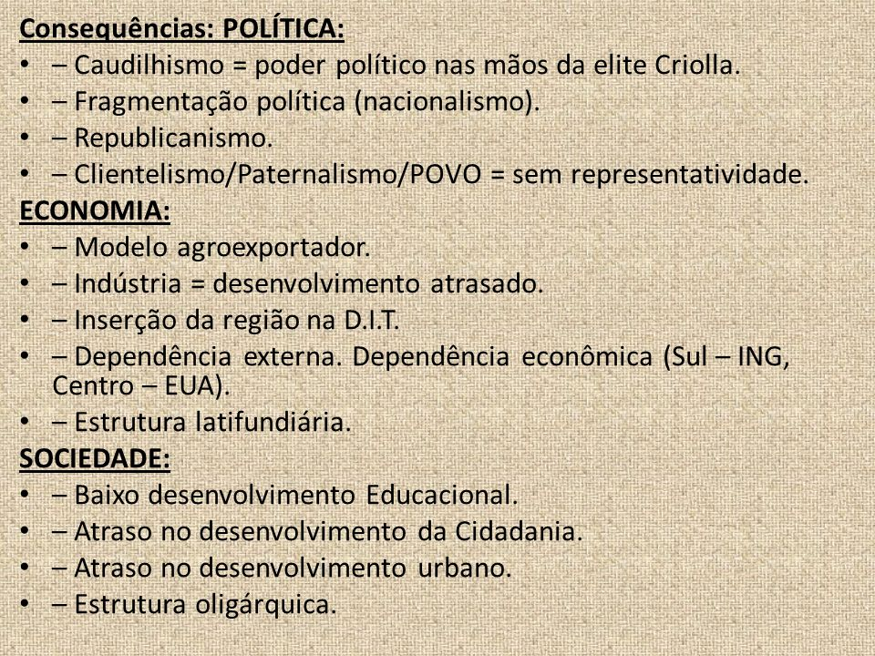 Consequências: POLÍTICA: – Caudilhismo = poder político nas mãos da elite Criolla. – Fragmentação política (nacionalismo). – Republicanismo. – Cliente