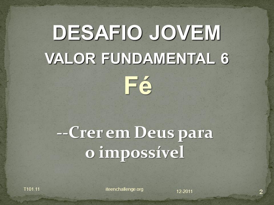 12-2011 T101.11 iteenchallenge.org 2 DESAFIO JOVEM VALOR FUNDAMENTAL 6 Fé --Crer em Deus para o impossível