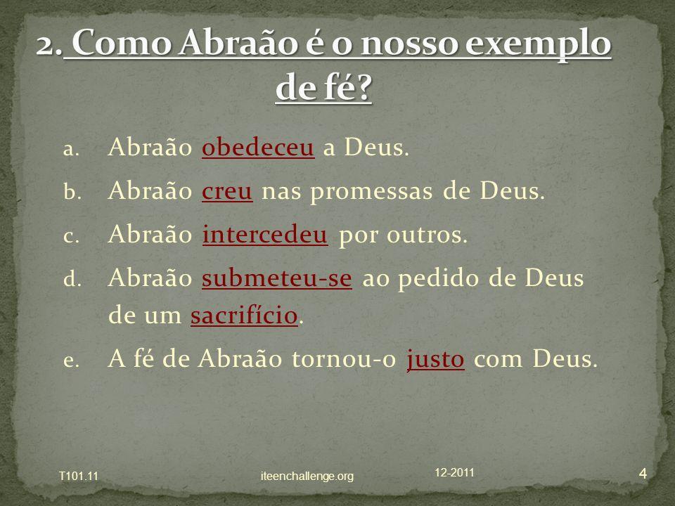 a. Abraão obedeceu a Deus. b. Abraão creu nas promessas de Deus. c. Abraão intercedeu por outros. d. Abraão submeteu-se ao pedido de Deus de um sacrif