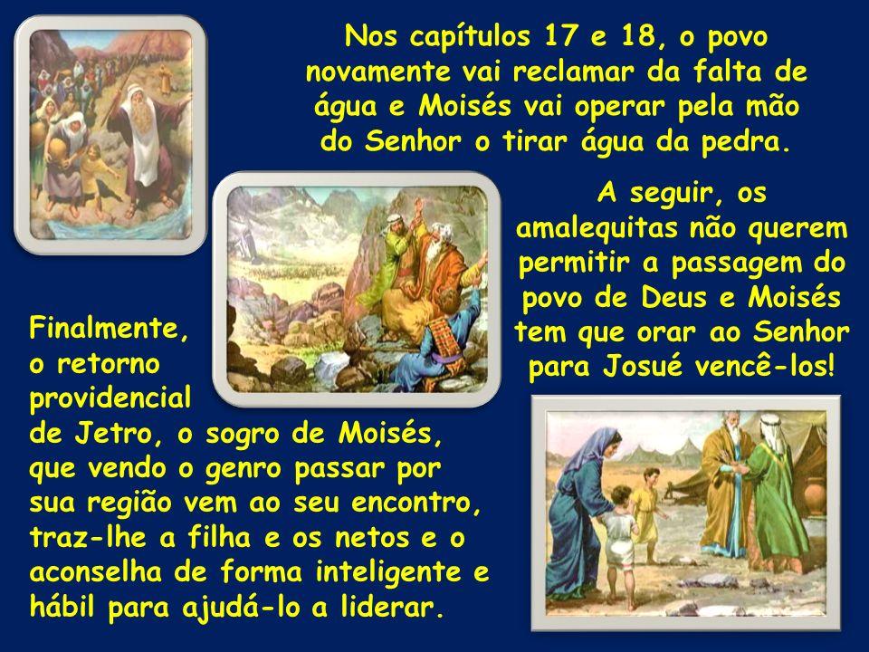 Nos capítulos 17 e 18, o povo novamente vai reclamar da falta de água e Moisés vai operar pela mão do Senhor o tirar água da pedra. A seguir, os amale
