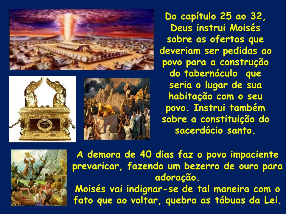 Do capítulo 25 ao 32, Deus instrui Moisés sobre as ofertas que deveriam ser pedidas ao povo para a construção do tabernáculo que seria o lugar de sua