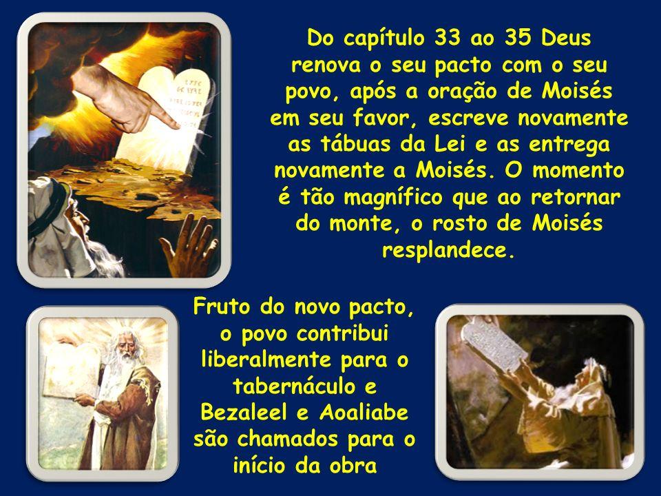 Do capítulo 33 ao 35 Deus renova o seu pacto com o seu povo, após a oração de Moisés em seu favor, escreve novamente as tábuas da Lei e as entrega nov