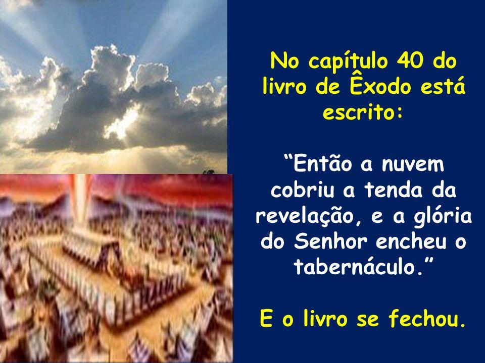 No capítulo 40 do livro de Êxodo está escrito: Então a nuvem cobriu a tenda da revelação, e a glória do Senhor encheu o tabernáculo. E o livro se fech