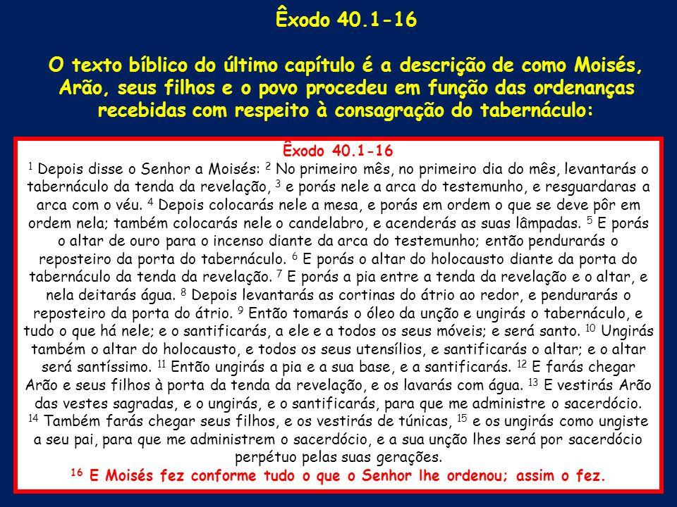 Êxodo 40.1-16 1 Depois disse o Senhor a Moisés: 2 No primeiro mês, no primeiro dia do mês, levantarás o tabernáculo da tenda da revelação, 3 e porás n