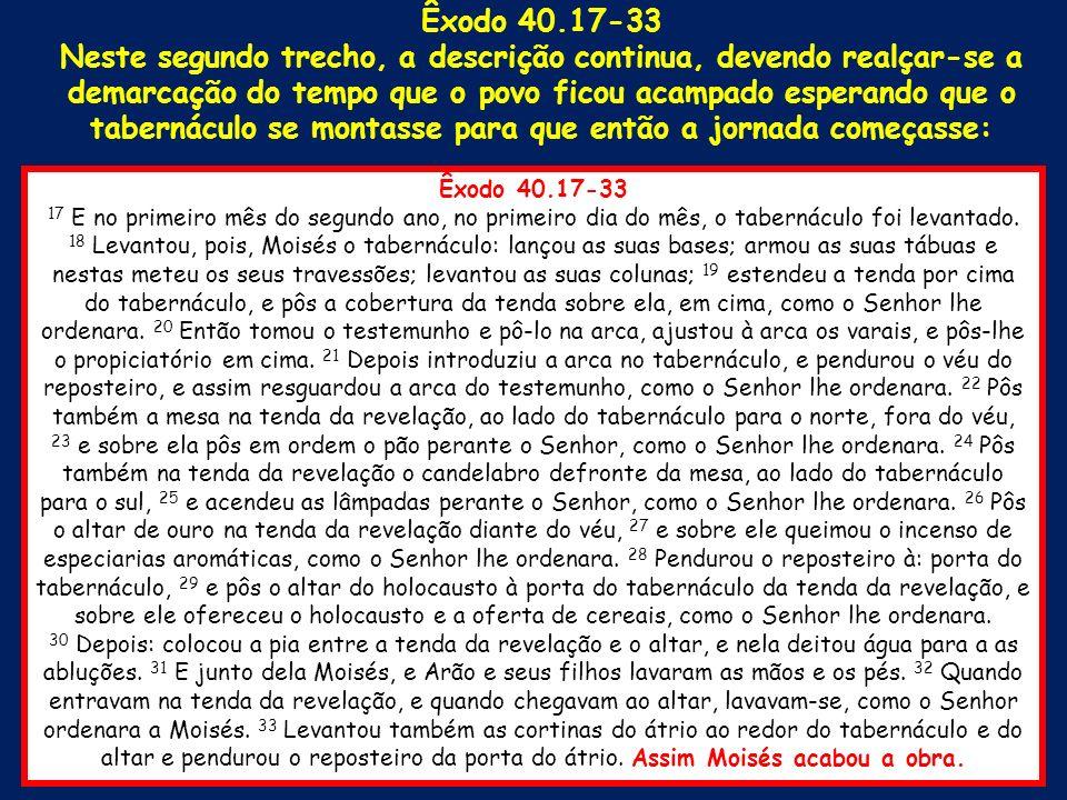Êxodo 40.17-33 17 E no primeiro mês do segundo ano, no primeiro dia do mês, o tabernáculo foi levantado. 18 Levantou, pois, Moisés o tabernáculo: lanç