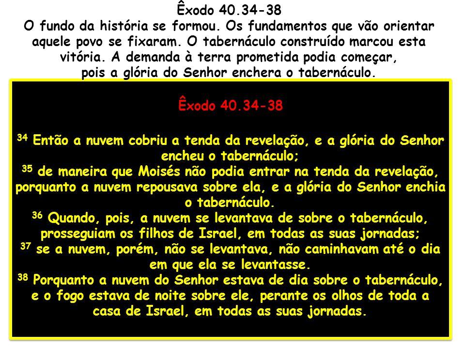 Êxodo 40.34-38 34 Então a nuvem cobriu a tenda da revelação, e a glória do Senhor encheu o tabernáculo; 35 de maneira que Moisés não podia entrar na t