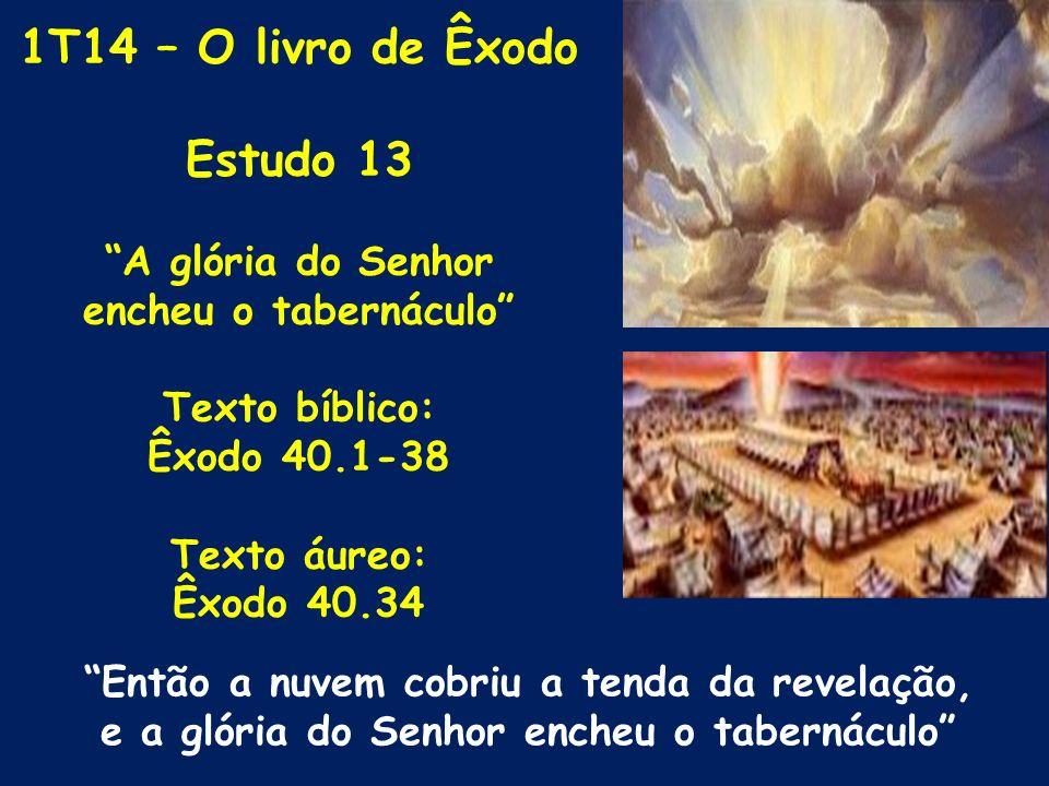 1T14 – O livro de Êxodo Estudo 13 A glória do Senhor encheu o tabernáculo Texto bíblico: Êxodo 40.1-38 Texto áureo: Êxodo 40.34 Então a nuvem cobriu a
