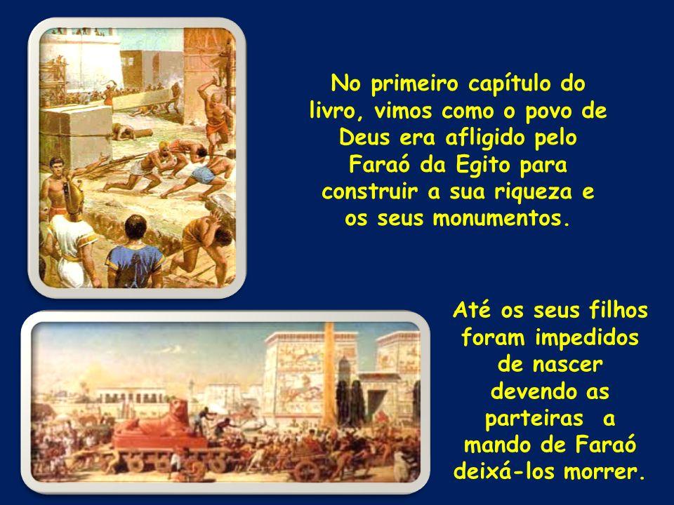 No primeiro capítulo do livro, vimos como o povo de Deus era afligido pelo Faraó da Egito para construir a sua riqueza e os seus monumentos. Até os se
