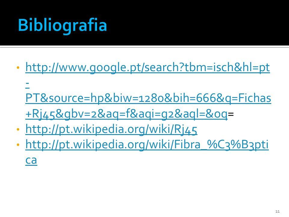 http://www.google.pt/search?tbm=isch&hl=pt - PT&source=hp&biw=1280&bih=666&q=Fichas +Rj45&gbv=2&aq=f&aqi=g2&aql=&oq= http://www.google.pt/search?tbm=isch&hl=pt - PT&source=hp&biw=1280&bih=666&q=Fichas +Rj45&gbv=2&aq=f&aqi=g2&aql=&oq http://pt.wikipedia.org/wiki/Rj45 http://pt.wikipedia.org/wiki/Fibra_%C3%B3pti ca http://pt.wikipedia.org/wiki/Fibra_%C3%B3pti ca 11