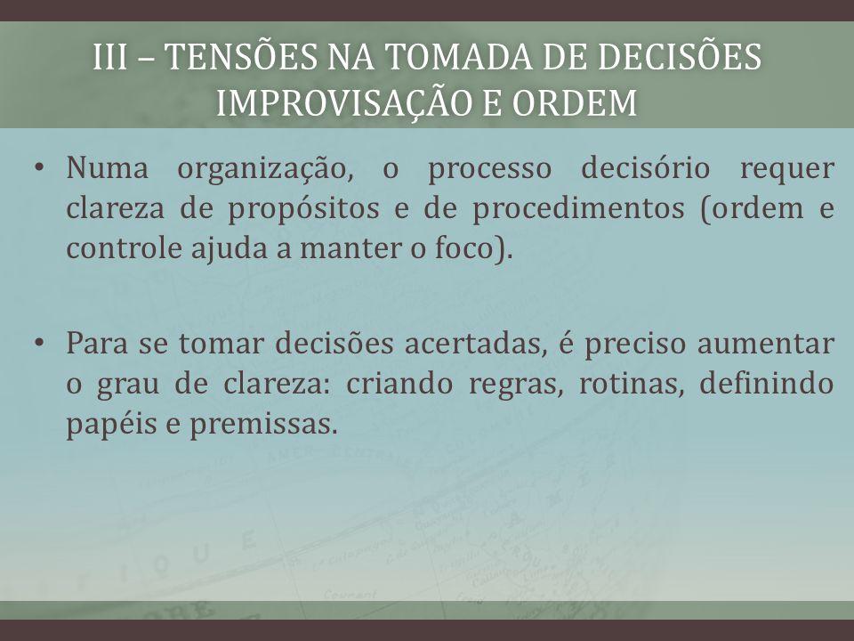 III – TENSÕES NA TOMADA DE DECISÕES IMPROVISAÇÃO E ORDEM Numa organização, o processo decisório requer clareza de propósitos e de procedimentos (ordem