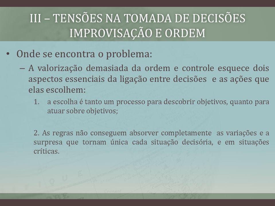 III – TENSÕES NA TOMADA DE DECISÕES IMPROVISAÇÃO E ORDEM Onde se encontra o problema: – A valorização demasiada da ordem e controle esquece dois aspec