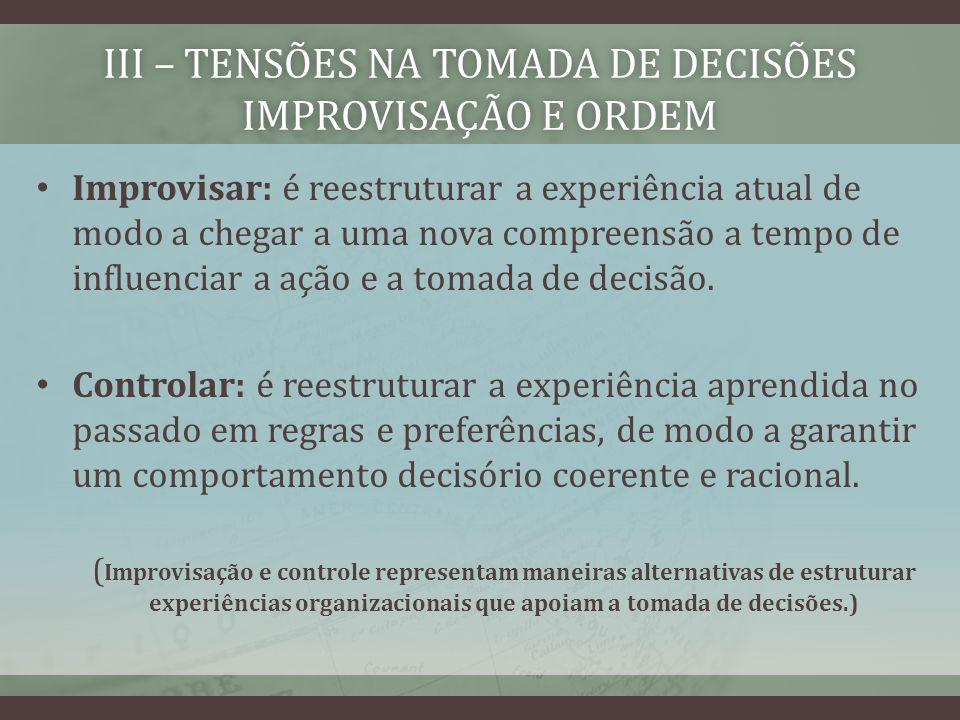 III – TENSÕES NA TOMADA DE DECISÕES IMPROVISAÇÃO E ORDEM Improvisar: é reestruturar a experiência atual de modo a chegar a uma nova compreensão a tempo de influenciar a ação e a tomada de decisão.