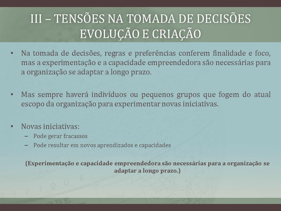 III – TENSÕES NA TOMADA DE DECISÕES EVOLUÇÃO E CRIAÇÃO Na tomada de decisões, regras e preferências conferem finalidade e foco, mas a experimentação e