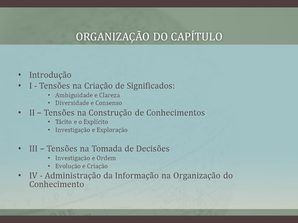 ORGANIZAÇÃO DO CAPÍTULOORGANIZAÇÃO DO CAPÍTULO Introdução I - Tensões na Criação de Significados: Ambiguidade e Clareza Diversidade e Consenso II – Tensões na Construção de Conhecimentos Tácito e o Explícito Investigação e Exploração III – Tensões na Tomada de Decisões Investigação e Ordem Evolução e Criação IV - Administração da Informação na Organização do Conhecimento