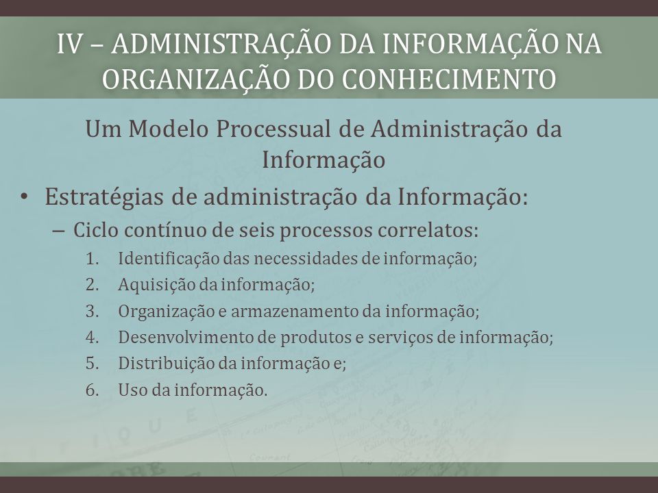 IV – ADMINISTRAÇÃO DA INFORMAÇÃO NA ORGANIZAÇÃO DO CONHECIMENTO Um Modelo Processual de Administração da Informação Estratégias de administração da Informação: – Ciclo contínuo de seis processos correlatos: 1.Identificação das necessidades de informação; 2.Aquisição da informação; 3.Organização e armazenamento da informação; 4.Desenvolvimento de produtos e serviços de informação; 5.Distribuição da informação e; 6.Uso da informação.